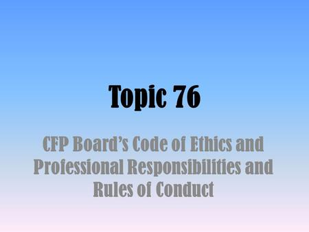 Topic 76 CFP Board's Code of Ethics and Professional Responsibilities and Rules of Conduct.