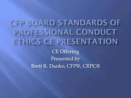 CFP Board Standards of Professional Conduct Ethics CE Presentation