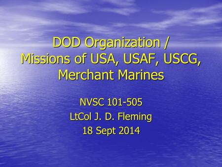 DOD Organization / Missions of USA, USAF, USCG, Merchant Marines NVSC 101-505 LtCol J. D. Fleming 18 Sept 2014.