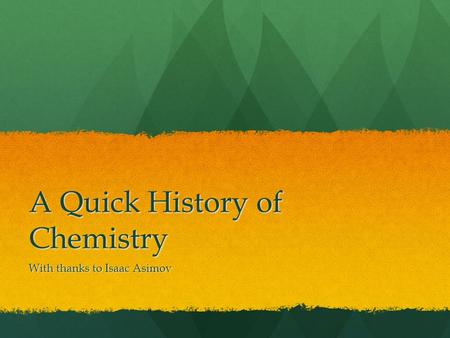 A Quick History of Chemistry With thanks to Isaac Asimov.
