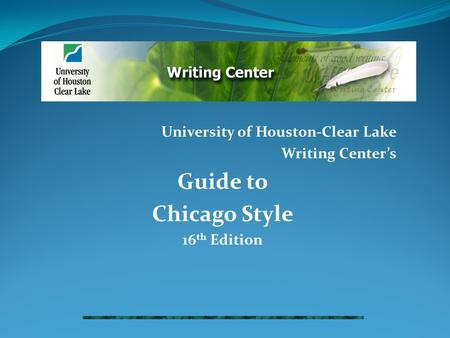 University of Houston-Clear Lake Writing Center's Guide to Chicago Style 16 th Edition.