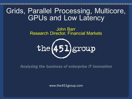 Grids, Parallel Processing, Multicore, GPUs and Low Latency John Barr Research Director, Financial Markets.