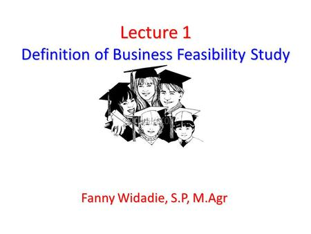 Lecture 1 Definition of Business Feasibility Study Fanny Widadie, S.P, M.Agr.