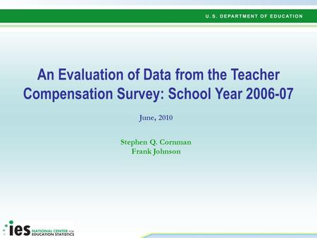 An Evaluation of Data from the Teacher Compensation Survey: School Year 2006-07 June, 2010 Stephen Q. Cornman Frank Johnson.