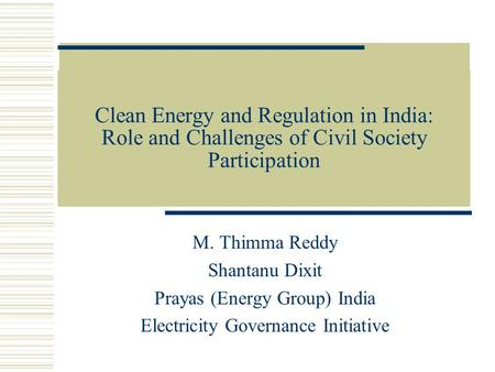 Clean Energy and Regulation in India: Role and Challenges of Civil Society Participation M. Thimma Reddy Shantanu Dixit Prayas (Energy Group) India Electricity.