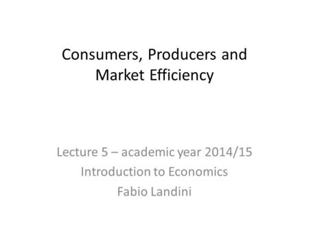 Consumers, Producers and Market Efficiency Lecture 5 – academic year 2014/15 Introduction to Economics Fabio Landini.