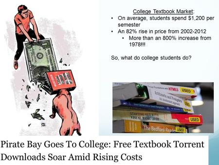 College Textbook Market: On average, students spend $1,200 per semester An 82% rise in price from 2002-2012 More than an 800% increase from 1978!!! So,