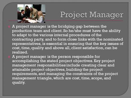  A project manager is the bridging gap between the production team and client. So he/she must have the ability to adapt to the various internal procedures.