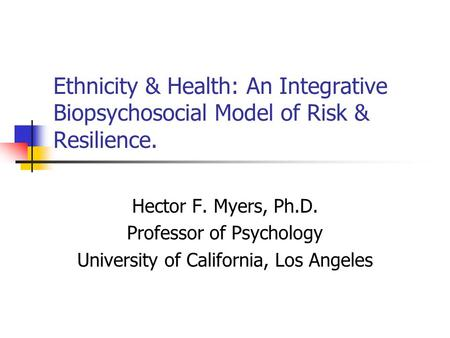 Ethnicity & Health: An Integrative Biopsychosocial Model of Risk & Resilience. Hector F. Myers, Ph.D. Professor of Psychology University of California,