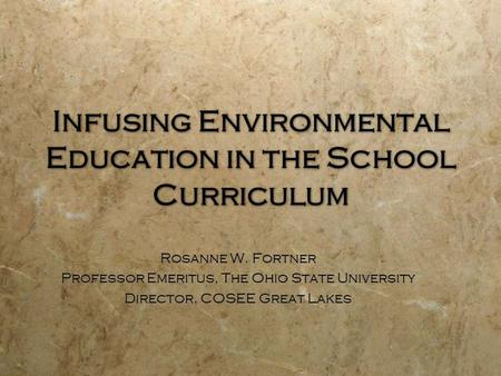 Infusing Environmental Education in the School Curriculum Rosanne W. Fortner Professor Emeritus, The Ohio State University Director, COSEE Great Lakes.
