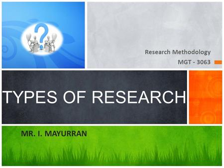 Research Methodology MGT - 3063 TYPES OF RESEARCH MR. I. MAYURRAN.