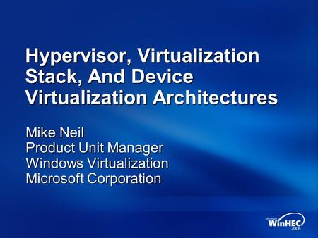 Hypervisor, Virtualization Stack, And Device Virtualization Architectures Mike Neil Product Unit Manager Windows Virtualization Microsoft Corporation.