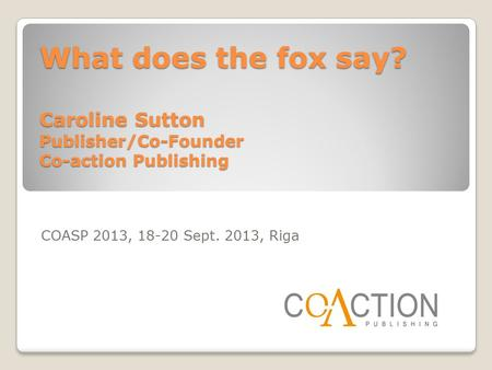 What does the fox say? Caroline Sutton Publisher/Co-Founder Co-action Publishing COASP 2013, 18-20 Sept. 2013, Riga.