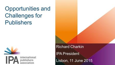 Richard Charkin IPA President Lisbon, 11 June 2015 Opportunities and Challenges for Publishers.
