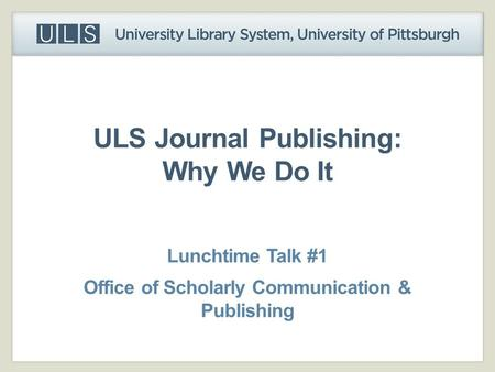 ULS Journal Publishing: Why We Do It Lunchtime Talk #1 Office of Scholarly Communication & Publishing.