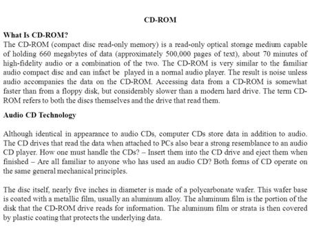 CD-ROM What Is CD-ROM? The CD-ROM (compact disc read-only memory) is a read-only optical storage medium capable of holding 660 megabytes of data (approximately.