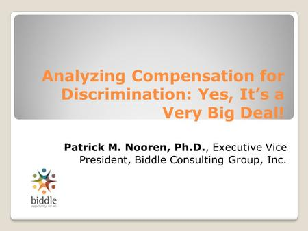 Analyzing Compensation for Discrimination: Yes, It's a Very Big Deal! Patrick M. Nooren, Ph.D., Executive Vice President, Biddle Consulting Group, Inc.