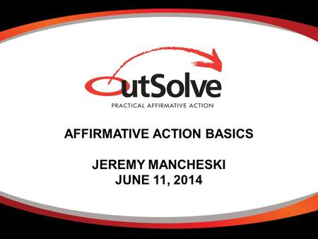 AFFIRMATIVE ACTION BASICS JEREMY MANCHESKI JUNE 11, 2014.