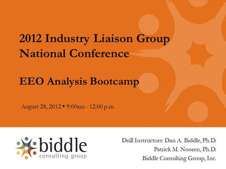 2012 Industry Liaison Group National Conference EEO Analysis Bootcamp August 28, 2012  9:00am - 12:00 p.m. Drill Instructors: Dan A. Biddle, Ph.D. Patrick.
