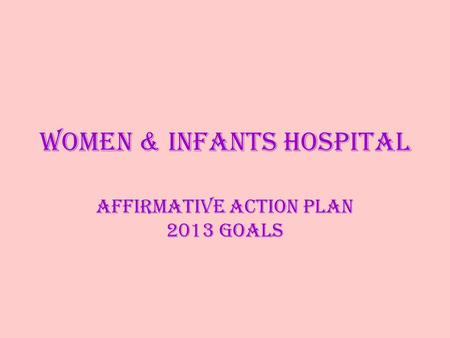Women & Infants Hospital Affirmative Action Plan 2013 Goals.