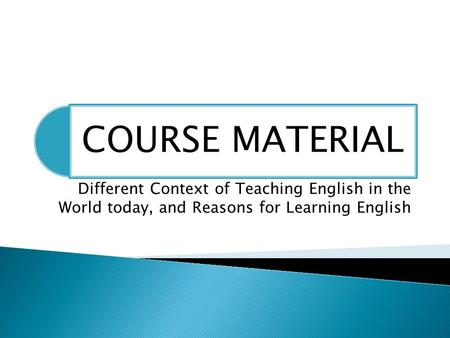 Different Context of Teaching English in the World today, and Reasons for Learning English.