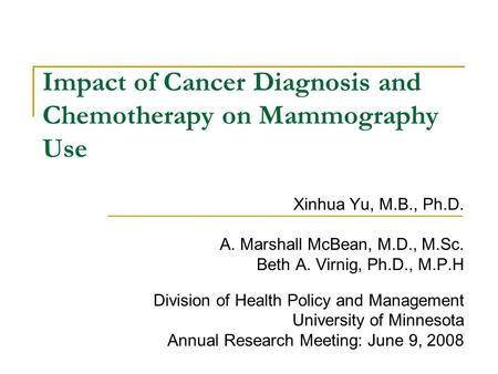 Impact of Cancer Diagnosis and Chemotherapy on Mammography Use Xinhua Yu, M.B., Ph.D. A. Marshall McBean, M.D., M.Sc. Beth A. Virnig, Ph.D., M.P.H Division.