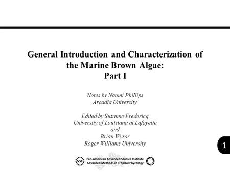 1 General Introduction and Characterization of the Marine Brown Algae: Part I Notes by Naomi Phillips Arcadia University Edited by Suzanne Fredericq University.