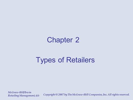 McGraw-Hill/Irwin Retailing Management, 6/e Copyright © 2007 by The McGraw-Hill Companies, Inc. All rights reserved. Chapter 2 Types of Retailers.