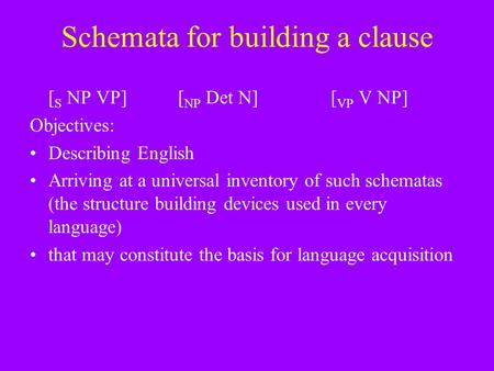 Schemata for building a clause [ S NP VP][ NP Det N] [ VP V NP] Objectives: Describing English Arriving at a universal inventory of such schematas (the.