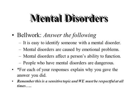 Mental Disorders Bellwork: Answer the following –It is easy to identify someone with a mental disorder. –Mental disorders are caused by emotional problems.