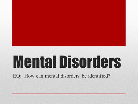 Mental Disorders EQ: How can mental disorders be identified?