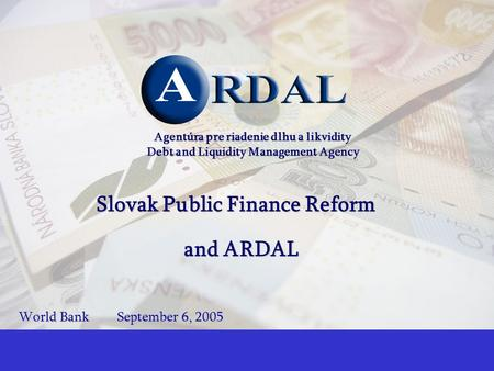 1 Agentúra pre riadenie dlhu a likvidity Debt and Liquidity Management Agency Slovak Public Finance Reform and ARDAL World BankSeptember 6, 2005.