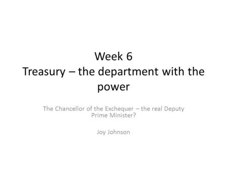 Week 6 Treasury – the department with the power The Chancellor of the Exchequer – the real Deputy Prime Minister? Joy Johnson.