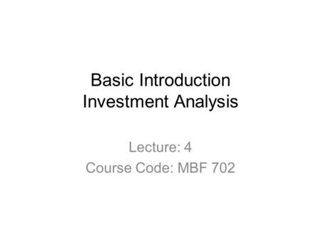 Basic Introduction Investment Analysis Lecture: 4 Course Code: MBF 702.