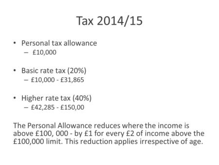 Tax 2014/15 Personal tax allowance – £10,000 Basic rate tax (20%) – £10,000 - £31,865 Higher rate tax (40%) – £42,285 - £150,00 The Personal Allowance.
