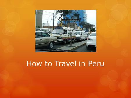 How to Travel in Peru. How People Travel in the City  Most people travel by car or bus in the cities.