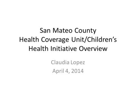San Mateo County Health Coverage Unit/Children's Health Initiative Overview Claudia Lopez April 4, 2014.