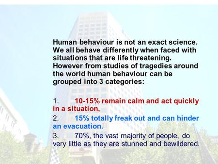 Human behaviour is not an exact science. We all behave differently when faced with situations that are life threatening. However from studies of tragedies.
