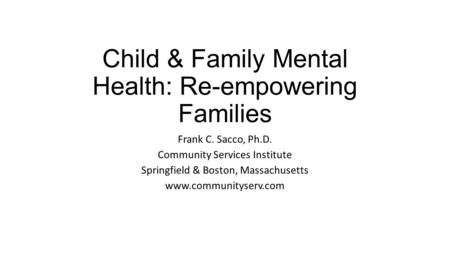 Child & Family Mental Health: Re-empowering Families Frank C. Sacco, Ph.D. Community Services Institute Springfield & Boston, Massachusetts www.communityserv.com.