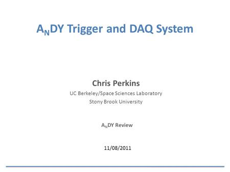 A N DY Trigger and DAQ System A N DY Review Chris Perkins UC Berkeley/Space Sciences Laboratory Stony Brook University 11/08/2011.