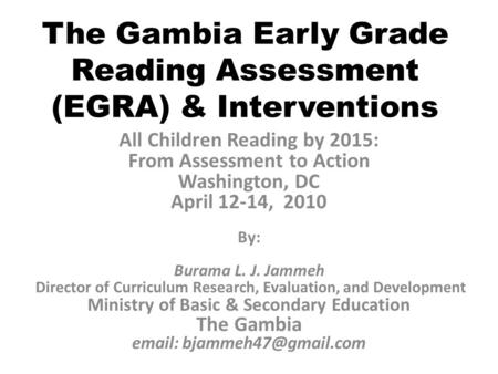 The Gambia Early Grade Reading Assessment (EGRA) & Interventions All Children Reading by 2015: From Assessment to Action Washington, DC April 12-14, 2010.