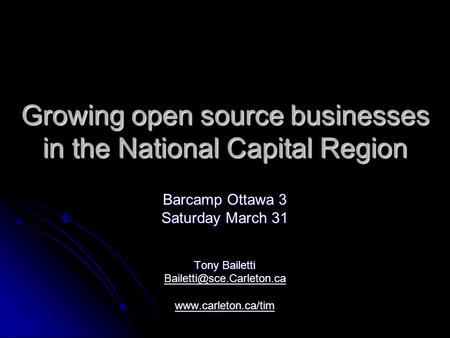 Growing open source businesses in the National Capital Region Barcamp Ottawa 3 Saturday March 31 Tony Bailetti