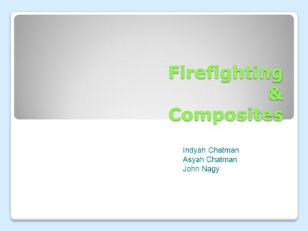 Firefighting & Composites Indyah Chatman Asyah Chatman John Nagy.