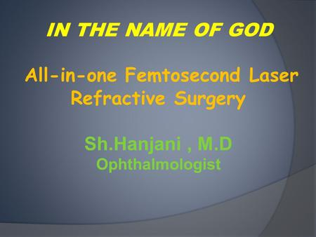 IN THE NAME OF GOD All-in-one Femtosecond Laser Refractive Surgery Sh.Hanjani, M.D Ophthalmologist.
