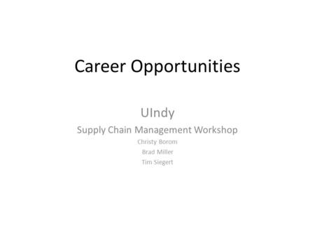 Career Opportunities UIndy Supply Chain Management Workshop Christy Borom Brad Miller Tim Siegert.