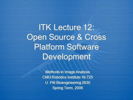 ITK Lecture 12: Open Source & Cross Platform Software Development Methods in Image Analysis CMU Robotics Institute 16-725 U. Pitt Bioengineering 2630 Spring.