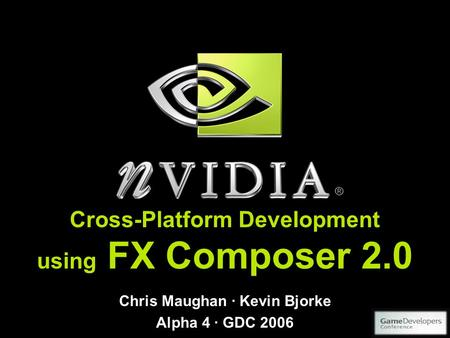 Cross-Platform Development using FX Composer 2.0 Chris Maughan · Kevin Bjorke Alpha 4 · GDC 2006.