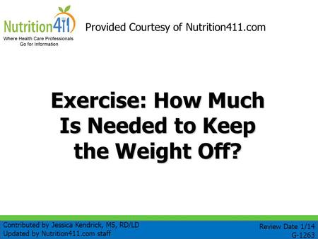 Exercise: How Much Is Needed to Keep the Weight Off? Provided Courtesy of Nutrition411.com Review Date 1/14 G-1263 Contributed by Jessica Kendrick, MS,