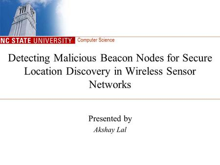 Computer Science Detecting Malicious Beacon Nodes for Secure Location Discovery in Wireless Sensor Networks Presented by Akshay Lal.