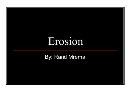 Erosion By: Rand Mrema. Erosion Erosion changes, creates and destroys form of things on the Earth's surface, through the power of wind, water and huge.